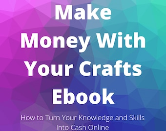 Ebook - How to Make Money With Your Crafts - How to Turn Your Knowledge and Skills into Cash Online