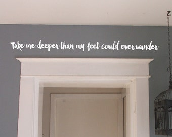Inspirational Take me deeper than my feet could ever wander - inspirational quotes - vinyl wall decal