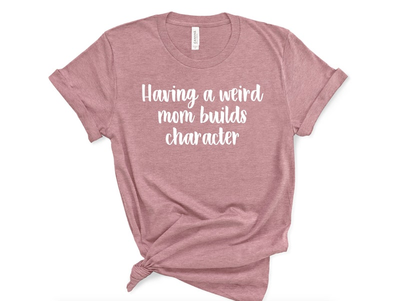 Sarcastic Humor Shirt Unisex Funny Mother/'s Day Tshirt Weird Mom Shirt Mens Gift for Her Womens Having A Weird Mom Builds Character
