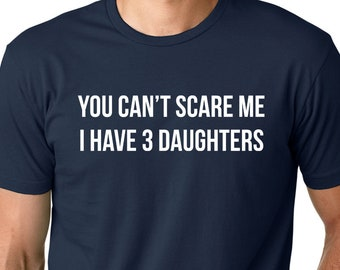 You Can/'t Scare Me I Have 3 Daughters Fathers Day Gift Mens Cotton T-Shirt