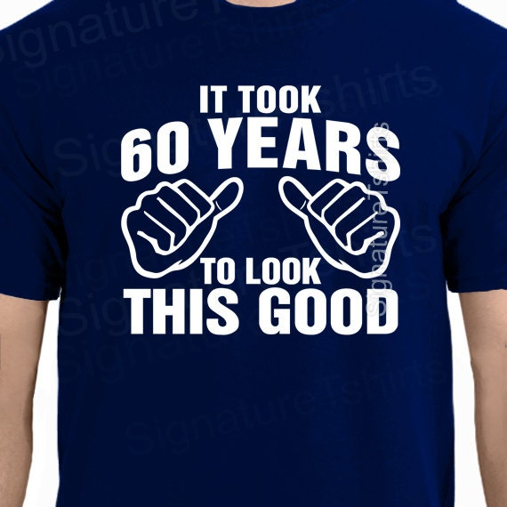 It Took 60 Years To Look This Good T Shirt 60th Birthday