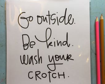 Go outside. Be kind. Wash your crotch. Print.