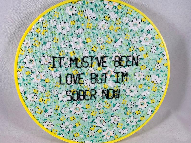 It Must\u2019ve Been Love But I\u2019m Sober Now Embroidery Hoop