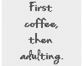 First Coffee, Then Adulting Counted Cross Stitch Pattern Instant Download