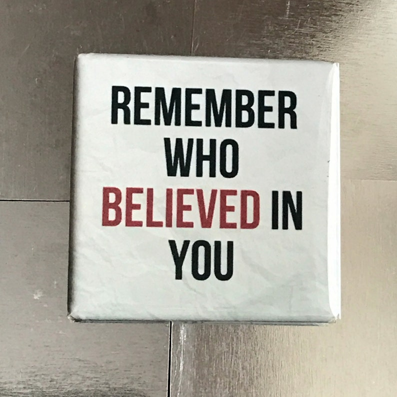 Custom made 1.5 X 1.5 inch magnet Remember who believed in you..