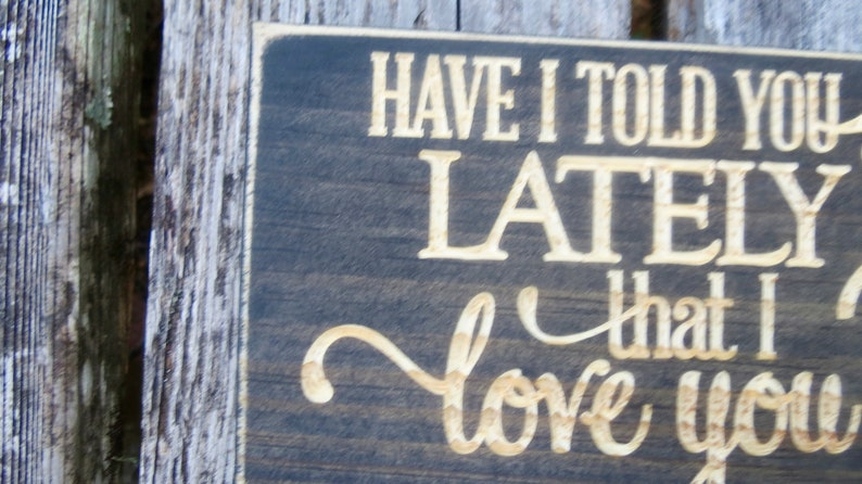 Have I told you lately that I love you lightly distressed carved wood sign