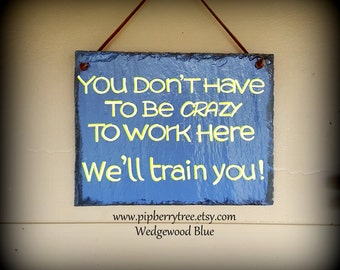 You Don't Have To Be Crazy To Work Here. Well Train You! Hand Painted Decorative Slate Sign/Office Humor Slate Sign