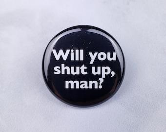 Will You Shut Up Man Pin – 1.25 inch Pinback Button