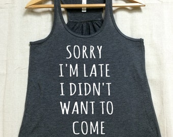 Sorry I'm Late I Didn't Want To Come. Ladies Flowy Super soft tri blend racerback Tank top. Introvert shirt. Hot Pink or Dark heather Gray