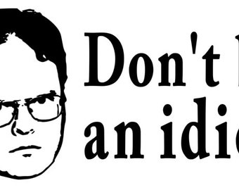 Dwight The Office Don't Be an Idiot Funny Vinyl Car Decal Bumper Window Sticker Any Color Multiple Sizes Jenuine Crafts
