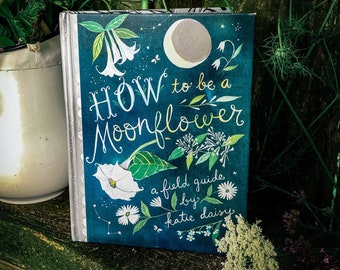 How to Be a Moonflower: A Field Guide by Katie Daisy. *SIGNED BOOK!*
