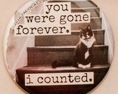 You were gone forever, I counted - Cat Magnets and Buttons -  Different sizes available!