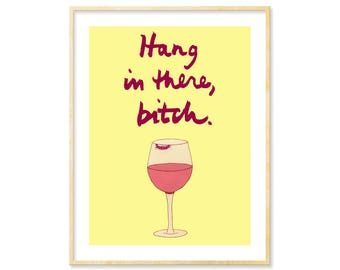 Bitch Art   Wine Humor, Wine Lover Art, GBF, Hang in there bitch, Drunk Bitch