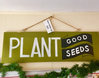 Plant Good Seeds Handpainted Sign Green with White Lettering for Gardners, Teachers, Optimists, Change Makers