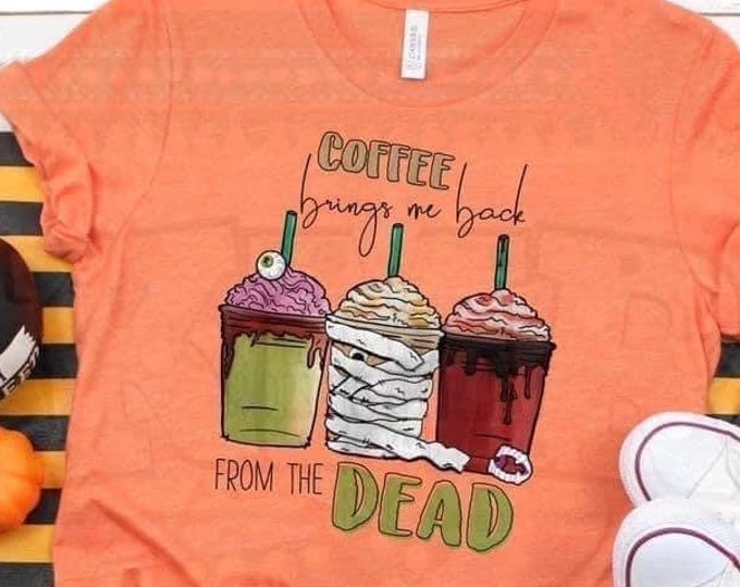 Halloween Shirt, Orange Tee, Coffee Lover shirt, Coffee Brings me Back From THe Dead , Trick or Treat Shirt, Mom Coffee Shirt, Fall Shirt