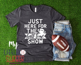Super Bowl Shirt, Half Time Show, Football Mom Shirt, Funny Football Shirt , Super bowl Sunday T Shirt, Just here for the half time show