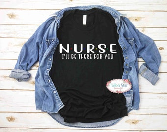 Nurse Ill Be There For You, Nurse Gift, Nurse Shirt, Gifts For Nurse, Nurse Gifts , Funny Nurse Shirt