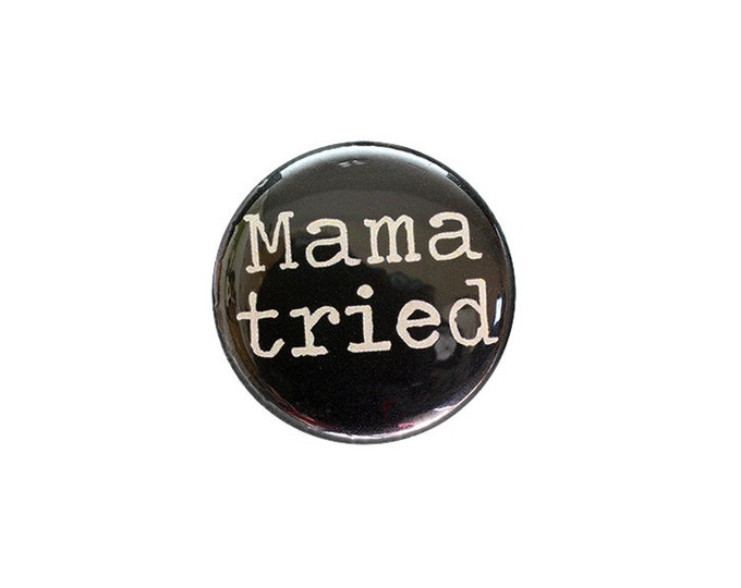 Mama Tried 1 inch Button or Magnet - Free Shipping