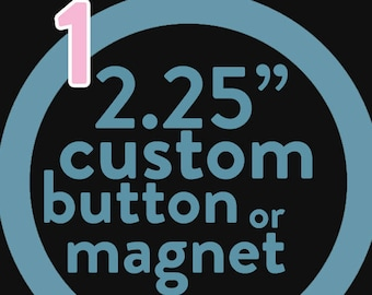 ONE custom 2.25 inch button or magnet -  you pick the design!