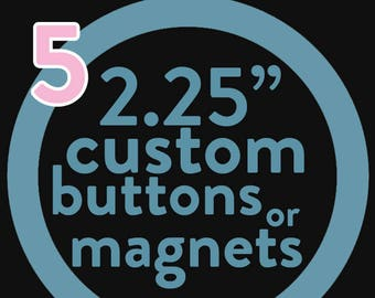 FIVE custom 2.25 inch button or magnet -  you pick the design!