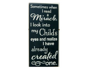 Sometimes When I Need A Miracle Look Into My Childs Eyes And Realize Have Already Created One Wood Sign