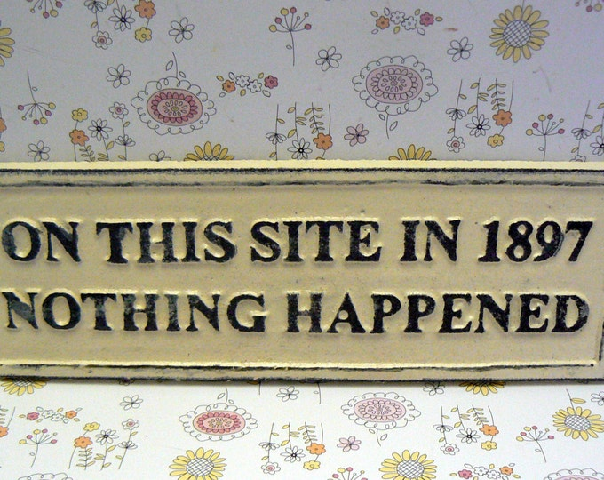 On This Site in 1897 Nothing Happened Sign Off White Wall Decor Sign Shabby Chic