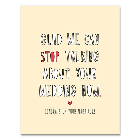 Glad we can stop talking about your wedding now. SKU 354 - A2 folded note card /& envelope Congrats on your marriage!