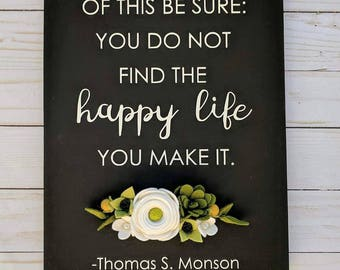 Of this be sure: you do not find the happy life you make it. -Thomas S Monson Sign with felt flowers. LDS Mormon decor