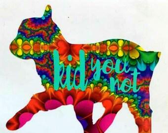Goat Kid You Not Vinyl Decal Sticker Die Cut Custom Car Window Laptop Tumbler Water Bottle Bumper - Farm, Ranch - You Choose Size and Colors