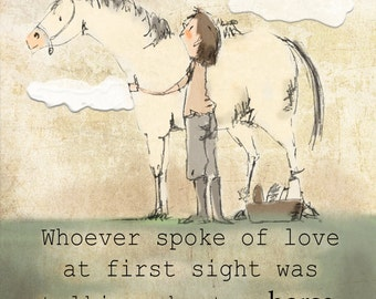 Whoever spoke of love at first sight was talking about a horse.  Art print