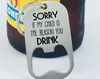 Sorry If My Child Is The Reason You Drink, Bottle Opener, Teacher Gift, End of Year Gift, Male Teacher Gift, Engraved Gift, Beer