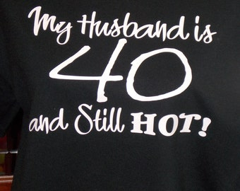 My Husband Is 40 And Hot Birthday Shirt Custom Shirts 40th Party Gifts For Her Him Graphic T Tshirt Design