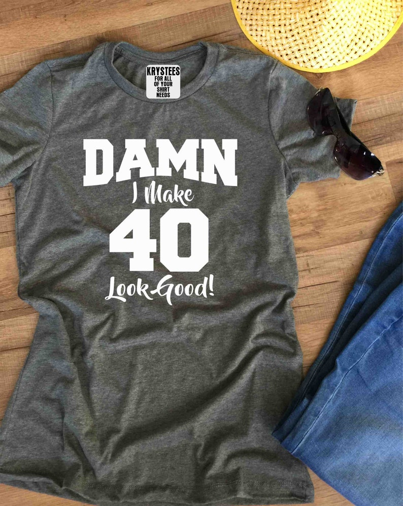 I Make 40 Look Good 40th Birthday Shirt Custom Shirts