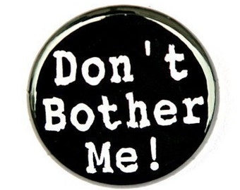 Don't Bother Me - Button Pinback Badge 1 inch