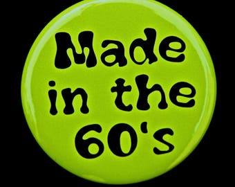 Made In The 60s - Button Pinback Badge 1 1/2 inch - flatback magnet or keychain