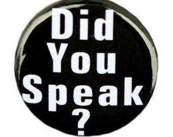 Did You Speak - Button Pinback Badge 1 inch