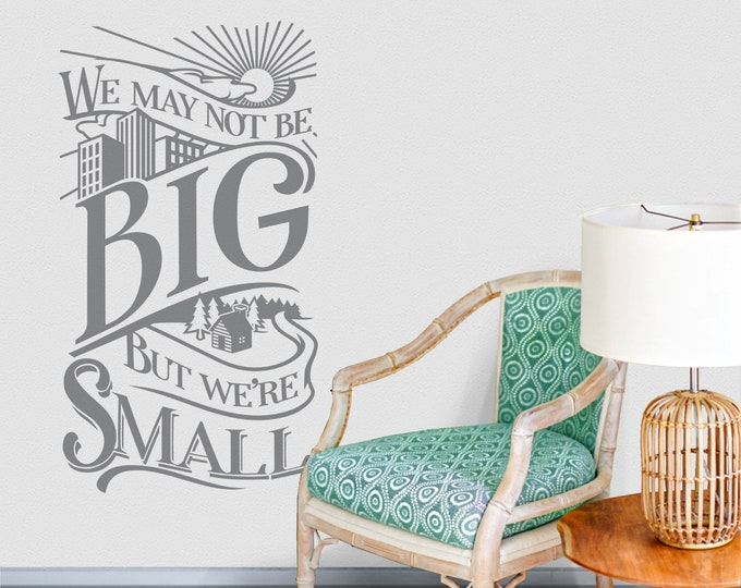 We may not be big wall decal- quotation decal, tiny home, vinyl cafe, Stuart McLean, word decal, cottage decor