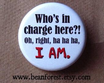 "who's in charge here?! oh, right, ha ha ha, I AM. - 1.25"" pinback button badge - refrigerator fridge magnet - funny joke gift boss phrase"
