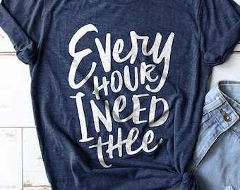 Every Hour I Need Thee Shirt, Jesus Shirt, God Shirt, Faith Shirt, Cute Shirts, Cute Christian Shirts, Motivational Shirts, Quote Shirts