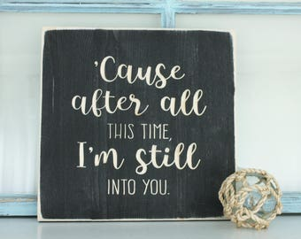 After All This Time, I'm Still Into You -  Romantic Anniversary Valentine Carved Wooden Farmhouse Sign - 12x12 You Choose Color