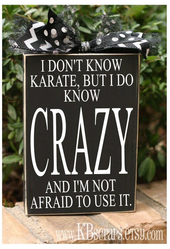 I don't know karate, but I know CRAZY and I'm not afraid to use it