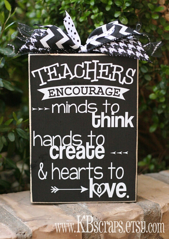 Teachers encourage minds to think, hands to create & hearts to love