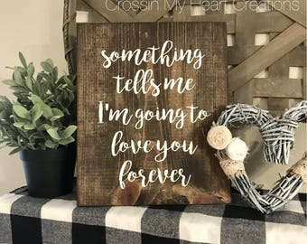 Something tells me I'm going to love you forever Wood Sign - Farmhouse - Wedding - Couple - Love - Valentine's Day - Heart