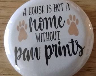 """Paw Print Dog button, house not a home, dog rescue, Custom Button, Dog Lover, Pet Lover, Badge, 2.25"""" Pinback Button, animal rescue"""