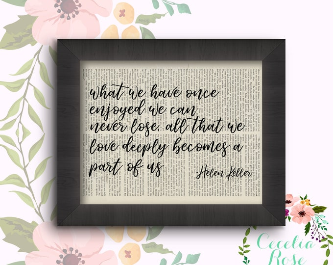 What we have once enjoyed we can never lose All that we love deeply becomes a part of us