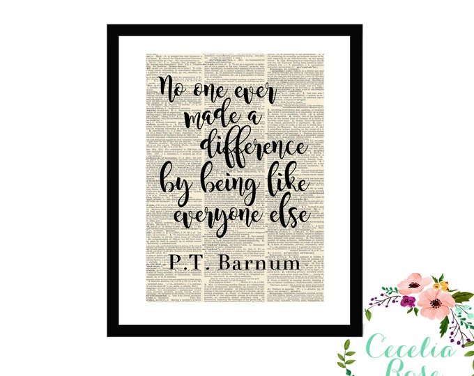 No One Ever Made A Difference By Being Like Everyone Else -P.T. Barnum-