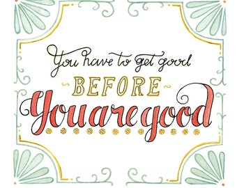 You Have To Get Good quote lettered art print of watercolor illustration