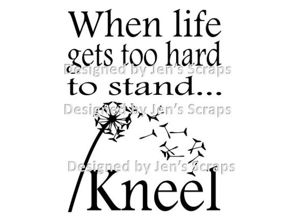 When Life Gets Too Hard To Stand Kneel With Dandelion Svg Png Etsy