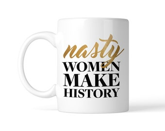 Nasty Women Make History Gold Coffee Mug in 11oz or 15oz, Political Election 2016 Coffee Cup, Tea mug Gift, Bad Hombre, Hillary Clinton