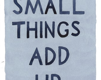Small Things Add Up print